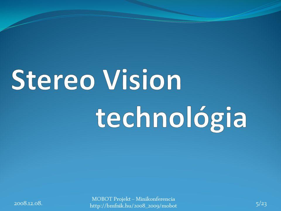 Stereo Vision technológia Környezet 3D reprezentálása Emberi látás alapelvét felhasználva 2 kamerát használunk Fix távolságra helyezkednek el Egy irányba néznek Eredmény Mélységi információk kinyerése 2008.12.08.