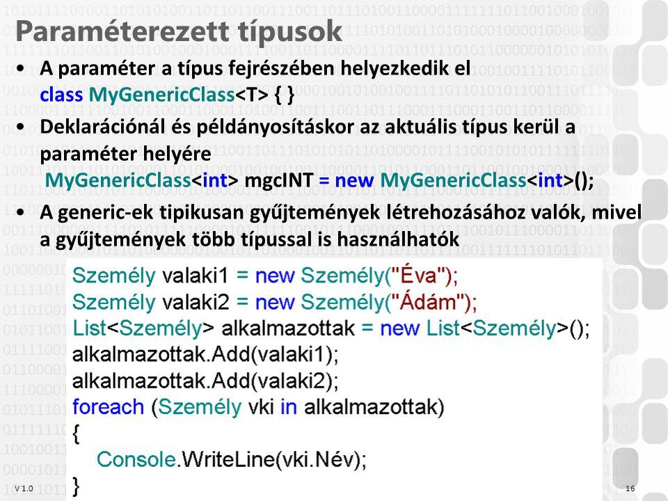 V 1.0 Szabó Zsolt, Óbudai Egyetem, 2011 szabo.zsolt@nik.uni-obuda.hu 16 Paraméterezett típusok A paraméter a típus fejrészében helyezkedik el class MyGenericClass { } Deklarációnál és példányosításkor az aktuális típus kerül a paraméter helyére MyGenericClass mgcINT = new MyGenericClass (); A generic-ek tipikusan gyűjtemények létrehozásához valók, mivel a gyűjtemények több típussal is használhatók