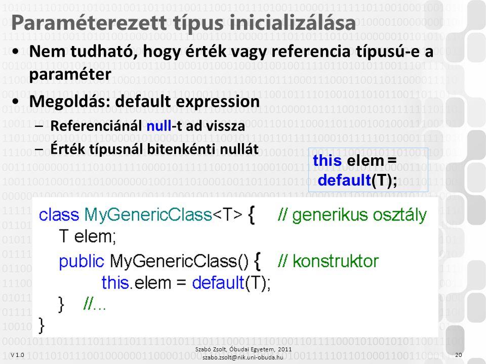 V 1.0 Szabó Zsolt, Óbudai Egyetem, 2011 szabo.zsolt@nik.uni-obuda.hu 20 Paraméterezett típus inicializálása Nem tudható, hogy érték vagy referencia típusú-e a paraméter Megoldás: default expression –Referenciánál null-t ad vissza –Érték típusnál bitenkénti nullát this.elem = default(T);