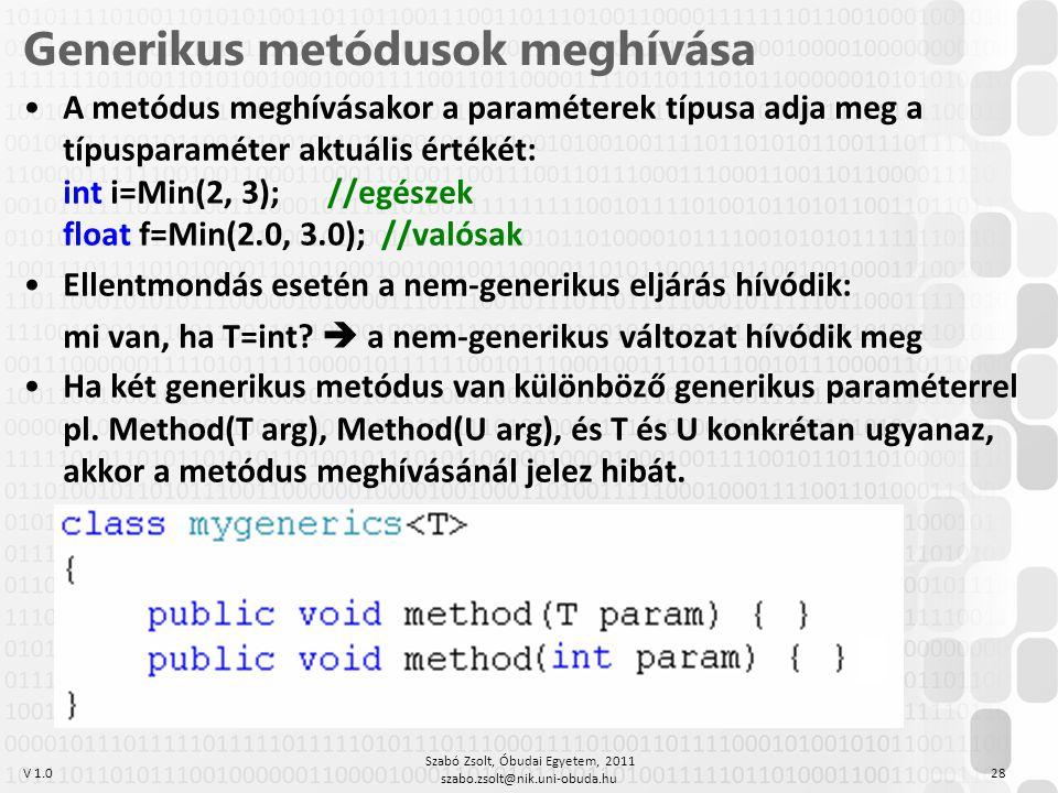 V 1.0 Szabó Zsolt, Óbudai Egyetem, 2011 szabo.zsolt@nik.uni-obuda.hu 28 Generikus metódusok meghívása A metódus meghívásakor a paraméterek típusa adja meg a típusparaméter aktuális értékét: int i=Min(2, 3); //egészek float f=Min(2.0, 3.0); //valósak Ellentmondás esetén a nem-generikus eljárás hívódik: mi van, ha T=int.