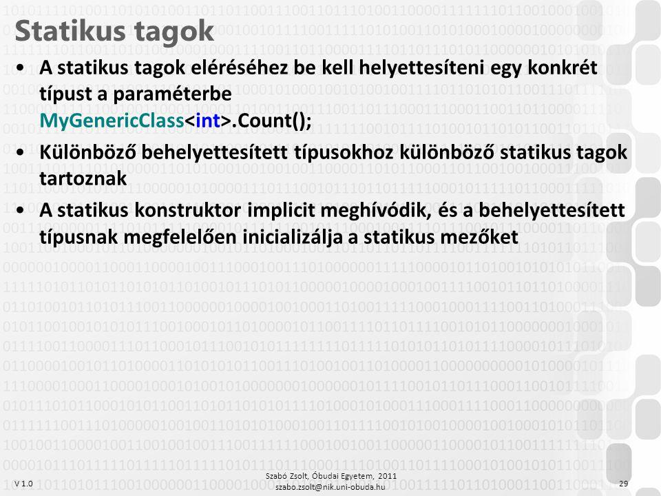 V 1.0 Szabó Zsolt, Óbudai Egyetem, 2011 szabo.zsolt@nik.uni-obuda.hu 29 Statikus tagok A statikus tagok eléréséhez be kell helyettesíteni egy konkrét típust a paraméterbe MyGenericClass.Count(); Különböző behelyettesített típusokhoz különböző statikus tagok tartoznak A statikus konstruktor implicit meghívódik, és a behelyettesített típusnak megfelelően inicializálja a statikus mezőket