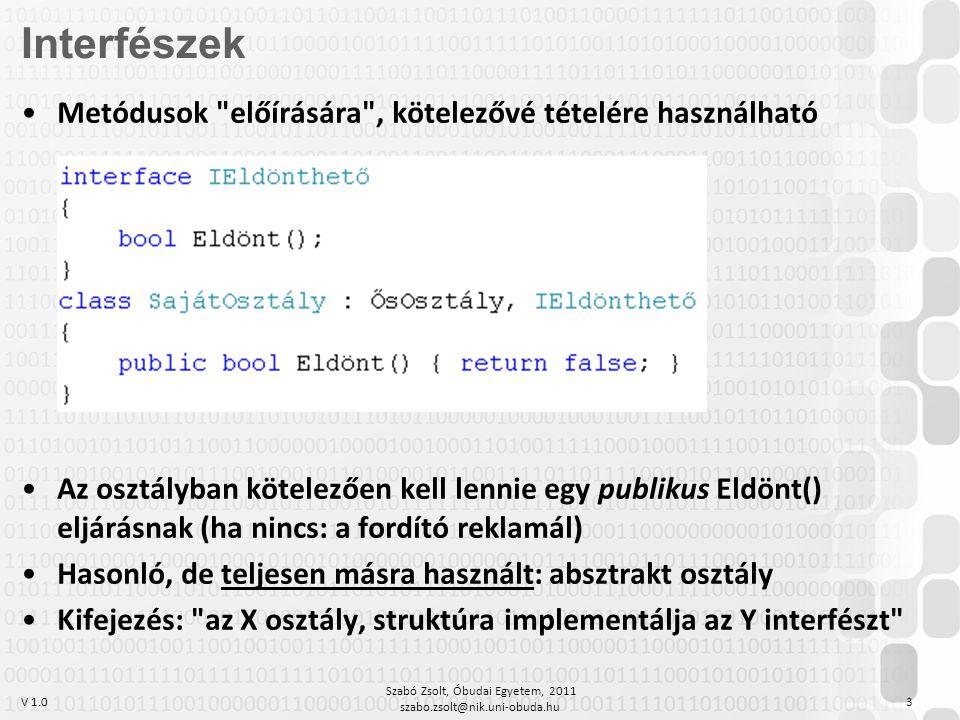 V 1.0 Szabó Zsolt, Óbudai Egyetem, 2011 szabo.zsolt@nik.uni-obuda.hu 3 Metódusok előírására , kötelezővé tételére használható Az osztályban kötelezően kell lennie egy publikus Eldönt() eljárásnak (ha nincs: a fordító reklamál) Hasonló, de teljesen másra használt: absztrakt osztály Kifejezés: az X osztály, struktúra implementálja az Y interfészt Interfészek