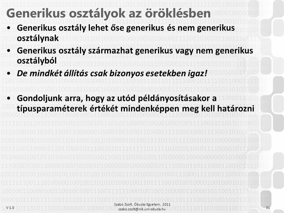 V 1.0 Szabó Zsolt, Óbudai Egyetem, 2011 szabo.zsolt@nik.uni-obuda.hu 31 Generikus osztályok az öröklésben Generikus osztály lehet őse generikus és nem generikus osztálynak Generikus osztály származhat generikus vagy nem generikus osztályból De mindkét állítás csak bizonyos esetekben igaz.