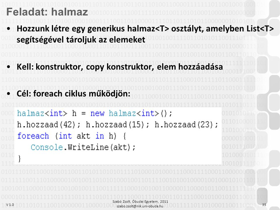 V 1.0 Szabó Zsolt, Óbudai Egyetem, 2011 szabo.zsolt@nik.uni-obuda.hu 35 Feladat: halmaz Hozzunk létre egy generikus halmaz osztályt, amelyben List segítségével tároljuk az elemeket Kell: konstruktor, copy konstruktor, elem hozzáadása Cél: foreach ciklus működjön: