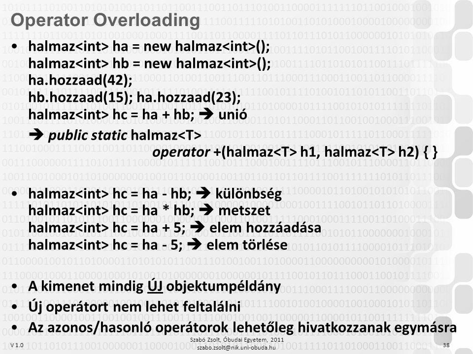 V 1.0 Szabó Zsolt, Óbudai Egyetem, 2011 szabo.zsolt@nik.uni-obuda.hu 38 Operator Overloading halmaz ha = new halmaz (); halmaz hb = new halmaz (); ha.hozzaad(42); hb.hozzaad(15); ha.hozzaad(23); halmaz hc = ha + hb;  unió  public static halmaz operator +(halmaz h1, halmaz h2) { } halmaz hc = ha - hb;  különbség halmaz hc = ha * hb;  metszet halmaz hc = ha + 5;  elem hozzáadása halmaz hc = ha - 5;  elem törlése A kimenet mindig ÚJ objektumpéldány Új operátort nem lehet feltalálni Az azonos/hasonló operátorok lehetőleg hivatkozzanak egymásra