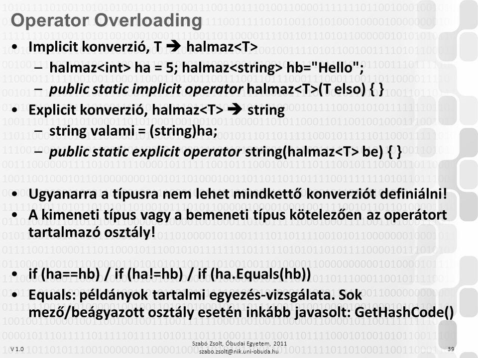 V 1.0 Szabó Zsolt, Óbudai Egyetem, 2011 szabo.zsolt@nik.uni-obuda.hu 39 Operator Overloading Implicit konverzió, T  halmaz –halmaz ha = 5; halmaz hb= Hello ; –public static implicit operator halmaz (T elso) { } Explicit konverzió, halmaz  string –string valami = (string)ha; –public static explicit operator string(halmaz be) { } Ugyanarra a típusra nem lehet mindkettő konverziót definiálni.