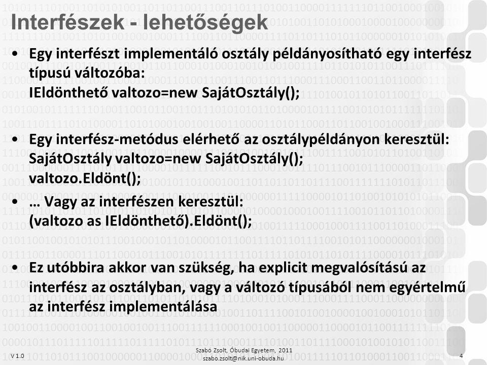 V 1.0 Szabó Zsolt, Óbudai Egyetem, 2011 szabo.zsolt@nik.uni-obuda.hu 4 Egy interfészt implementáló osztály példányosítható egy interfész típusú változóba: IEldönthető valtozo=new SajátOsztály(); Egy interfész-metódus elérhető az osztálypéldányon keresztül: SajátOsztály valtozo=new SajátOsztály(); valtozo.Eldönt(); … Vagy az interfészen keresztül: (valtozo as IEldönthető).Eldönt(); Ez utóbbira akkor van szükség, ha explicit megvalósítású az interfész az osztályban, vagy a változó típusából nem egyértelmű az interfész implementálása Interfészek - lehetőségek