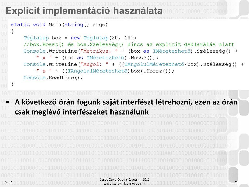 V 1.0 Szabó Zsolt, Óbudai Egyetem, 2011 szabo.zsolt@nik.uni-obuda.hu 7 Explicit implementáció használata A következő órán fogunk saját interfészt létrehozni, ezen az órán csak meglévő interfészeket használunk