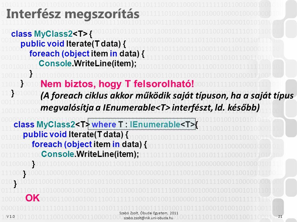 V 1.0 Szabó Zsolt, Óbudai Egyetem, 2011 szabo.zsolt@nik.uni-obuda.hu 21 class MyClass2 where T : IEnumerable { public void Iterate(T data) { foreach (object item in data) { Console.WriteLine(item); } Interfész megszorítás class MyClass2 { public void Iterate(T data) { foreach (object item in data) { Console.WriteLine(item); } Nem biztos, hogy T felsorolható.