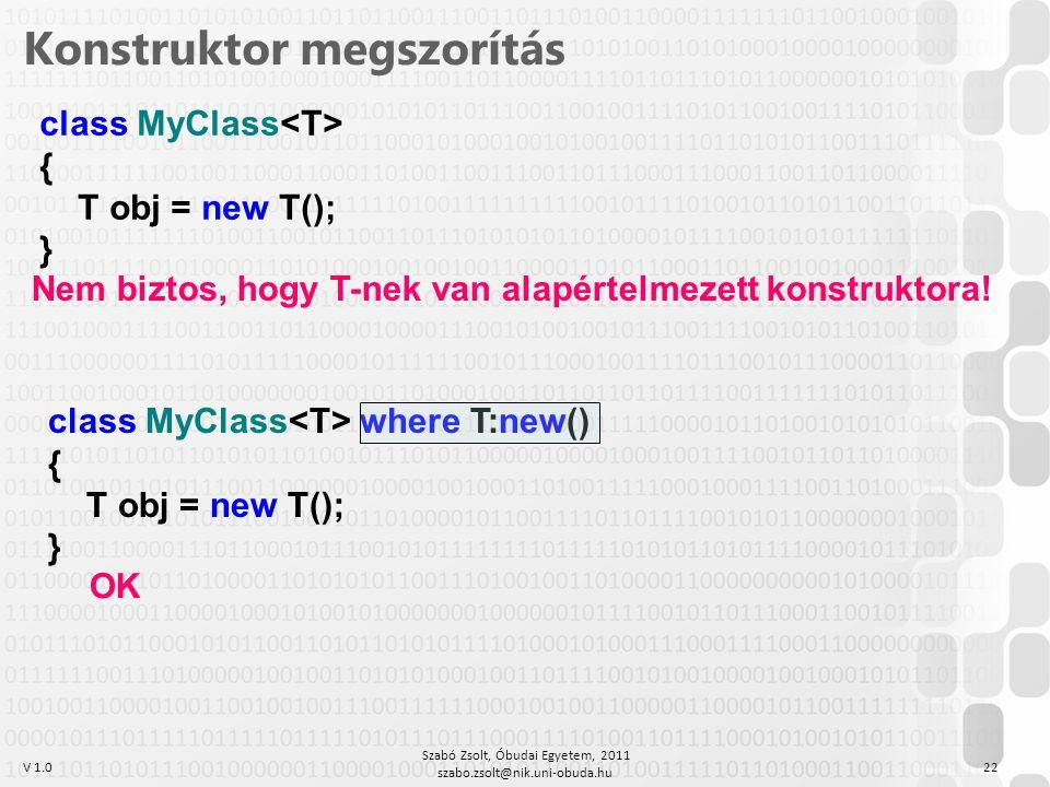 V 1.0 Szabó Zsolt, Óbudai Egyetem, 2011 szabo.zsolt@nik.uni-obuda.hu 22 Konstruktor megszorítás class MyClass { T obj = new T(); } class MyClass where T:new() { T obj = new T(); } Nem biztos, hogy T-nek van alapértelmezett konstruktora.