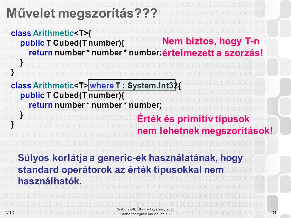 V 1.0 Szabó Zsolt, Óbudai Egyetem, 2011 szabo.zsolt@nik.uni-obuda.hu 23 Művelet megszorítás??? class Arithmetic { public T Cubed(T number){ return num