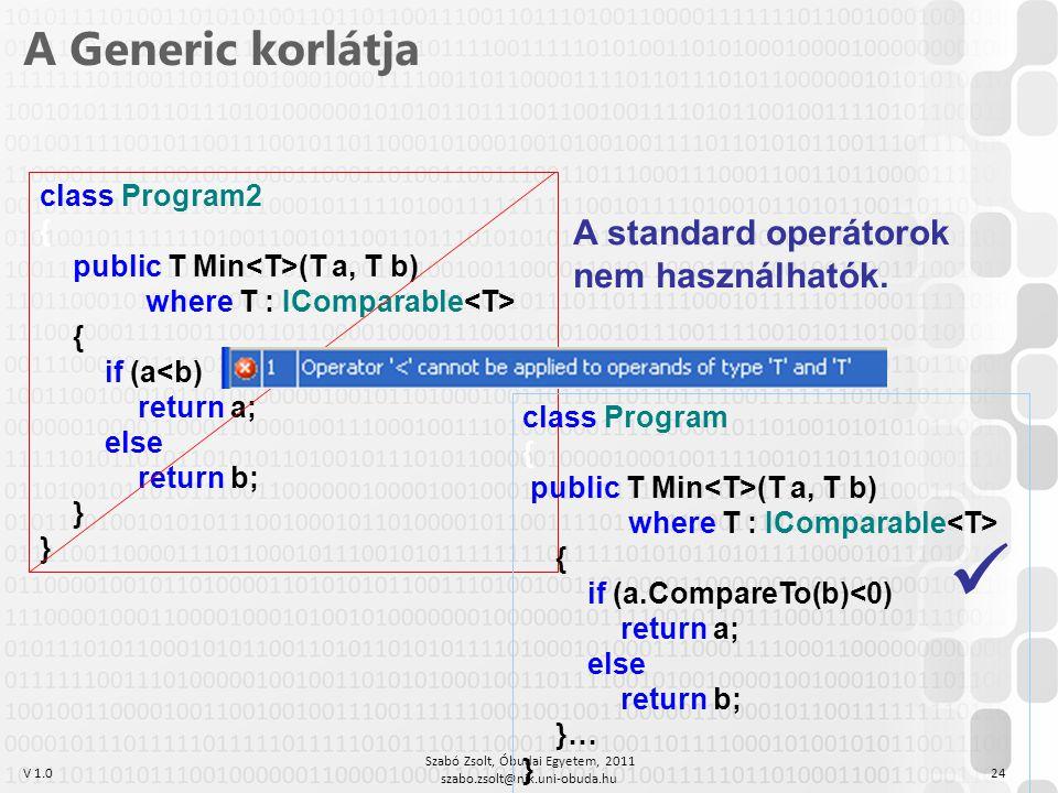V 1.0 Szabó Zsolt, Óbudai Egyetem, 2011 szabo.zsolt@nik.uni-obuda.hu 24 A Generic korlátja class Program2 { public T Min (T a, T b) where T : IComparable { if (a<b) return a; else return b; } class Program { public T Min (T a, T b) where T : IComparable { if (a.CompareTo(b)<0) return a; else return b; }… } A standard operátorok nem használhatók.