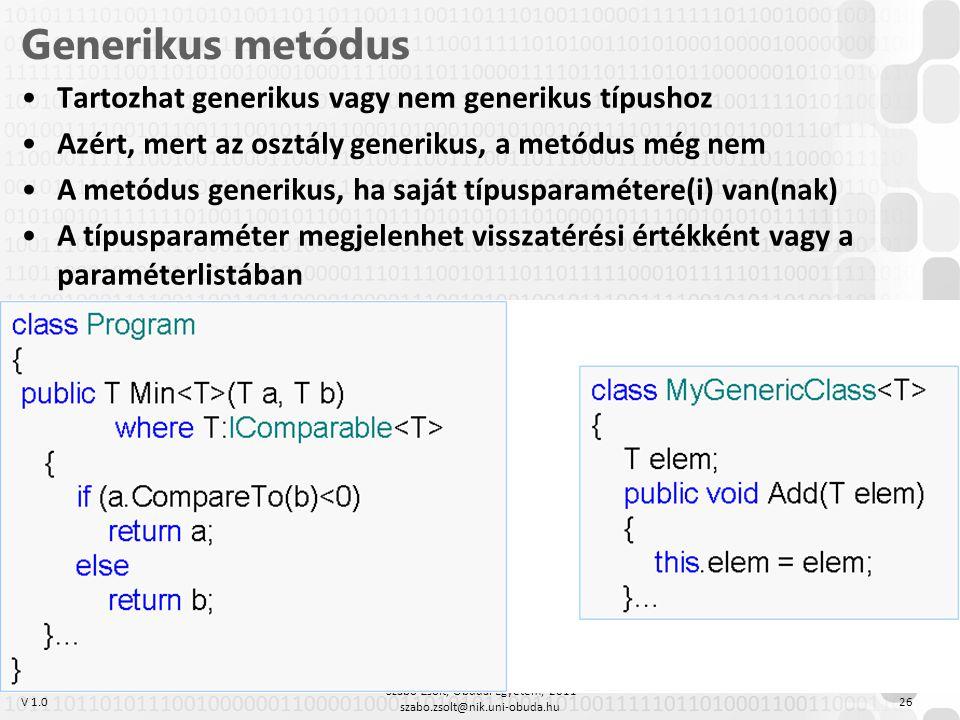 V 1.0 Szabó Zsolt, Óbudai Egyetem, 2011 szabo.zsolt@nik.uni-obuda.hu 26 Generikus metódus Tartozhat generikus vagy nem generikus típushoz Azért, mert az osztály generikus, a metódus még nem A metódus generikus, ha saját típusparamétere(i) van(nak) A típusparaméter megjelenhet visszatérési értékként vagy a paraméterlistában