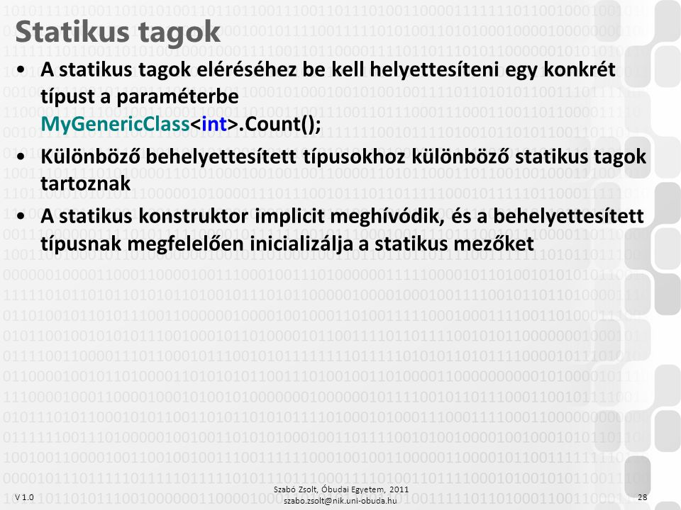 V 1.0 Szabó Zsolt, Óbudai Egyetem, 2011 szabo.zsolt@nik.uni-obuda.hu 28 Statikus tagok A statikus tagok eléréséhez be kell helyettesíteni egy konkrét típust a paraméterbe MyGenericClass.Count(); Különböző behelyettesített típusokhoz különböző statikus tagok tartoznak A statikus konstruktor implicit meghívódik, és a behelyettesített típusnak megfelelően inicializálja a statikus mezőket