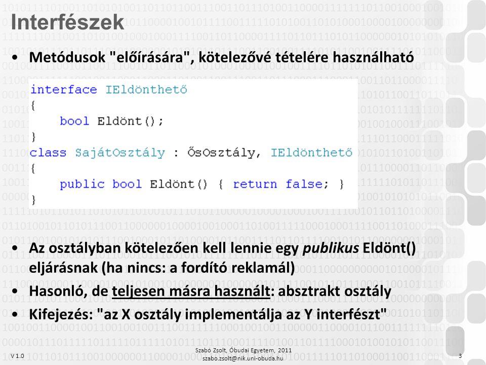 V 1.0 Szabó Zsolt, Óbudai Egyetem, 2011 szabo.zsolt@nik.uni-obuda.hu 3 Metódusok előírására , kötelezővé tételére használható Az osztályban kötelezően kell lennie egy publikus Eldönt() eljárásnak (ha nincs: a fordító reklamál) Hasonló, de teljesen másra használt: absztrakt osztály Kifejezés: az X osztály implementálja az Y interfészt Interfészek