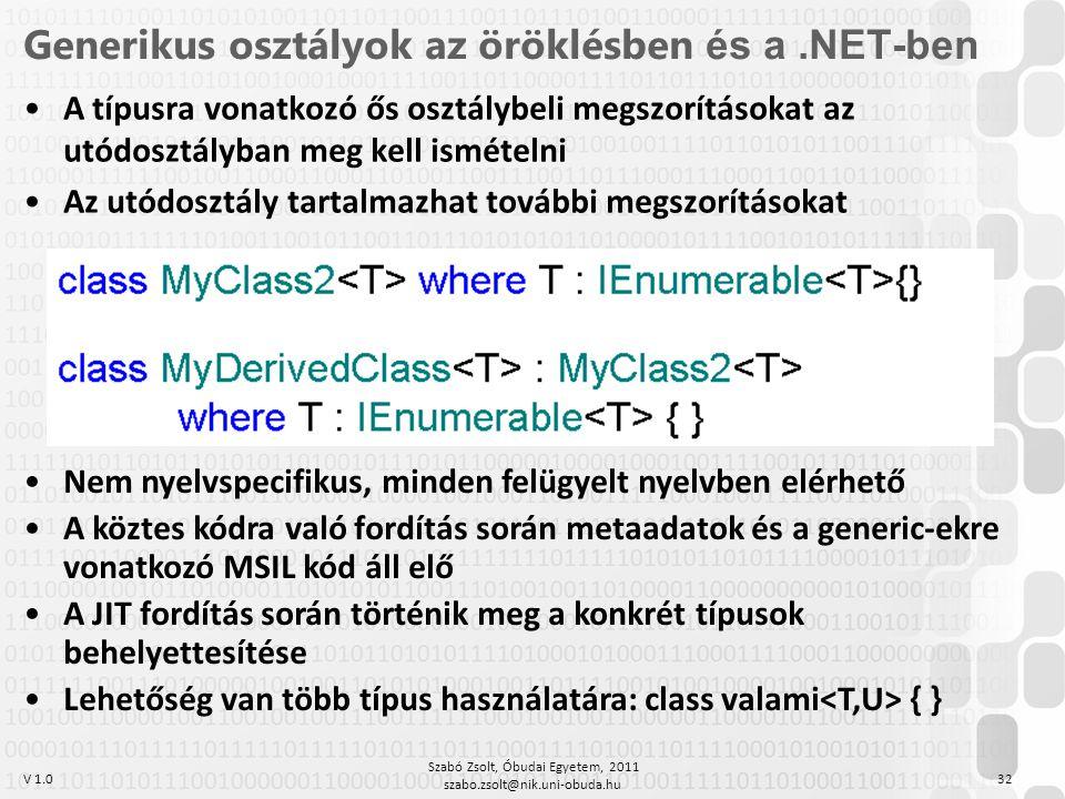 V 1.0 Szabó Zsolt, Óbudai Egyetem, 2011 szabo.zsolt@nik.uni-obuda.hu 32 Generikus osztályok az öröklésben és a.NET-ben A típusra vonatkozó ős osztálybeli megszorításokat az utódosztályban meg kell ismételni Az utódosztály tartalmazhat további megszorításokat Nem nyelvspecifikus, minden felügyelt nyelvben elérhető A köztes kódra való fordítás során metaadatok és a generic-ekre vonatkozó MSIL kód áll elő A JIT fordítás során történik meg a konkrét típusok behelyettesítése Lehetőség van több típus használatára: class valami { }