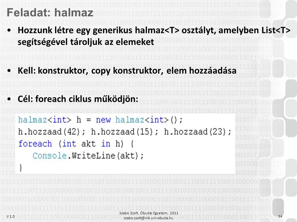 V 1.0 Szabó Zsolt, Óbudai Egyetem, 2011 szabo.zsolt@nik.uni-obuda.hu 34 Feladat: halmaz Hozzunk létre egy generikus halmaz osztályt, amelyben List segítségével tároljuk az elemeket Kell: konstruktor, copy konstruktor, elem hozzáadása Cél: foreach ciklus működjön:
