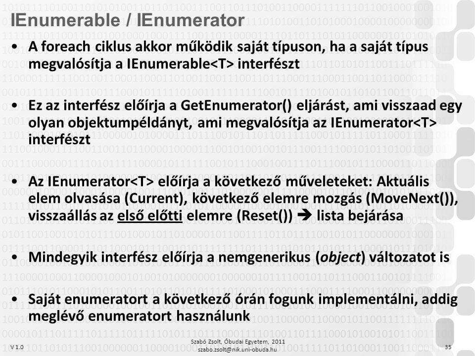 V 1.0 Szabó Zsolt, Óbudai Egyetem, 2011 szabo.zsolt@nik.uni-obuda.hu 35 IEnumerable / IEnumerator A foreach ciklus akkor működik saját típuson, ha a saját típus megvalósítja a IEnumerable interfészt Ez az interfész előírja a GetEnumerator() eljárást, ami visszaad egy olyan objektumpéldányt, ami megvalósítja az IEnumerator interfészt Az IEnumerator előírja a következő műveleteket: Aktuális elem olvasása (Current), következő elemre mozgás (MoveNext()), visszaállás az első előtti elemre (Reset())  lista bejárása Mindegyik interfész előírja a nemgenerikus (object) változatot is Saját enumeratort a következő órán fogunk implementálni, addig meglévő enumeratort használunk