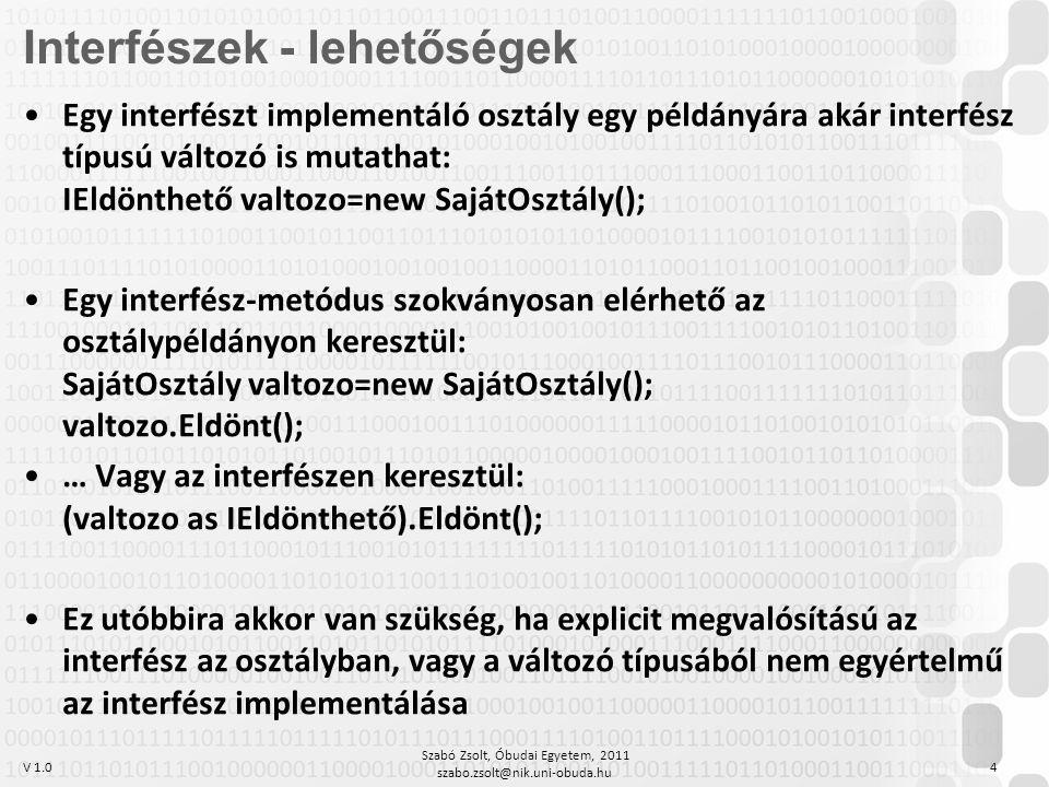 V 1.0 Szabó Zsolt, Óbudai Egyetem, 2011 szabo.zsolt@nik.uni-obuda.hu 4 Egy interfészt implementáló osztály egy példányára akár interfész típusú változó is mutathat: IEldönthető valtozo=new SajátOsztály(); Egy interfész-metódus szokványosan elérhető az osztálypéldányon keresztül: SajátOsztály valtozo=new SajátOsztály(); valtozo.Eldönt(); … Vagy az interfészen keresztül: (valtozo as IEldönthető).Eldönt(); Ez utóbbira akkor van szükség, ha explicit megvalósítású az interfész az osztályban, vagy a változó típusából nem egyértelmű az interfész implementálása Interfészek - lehetőségek