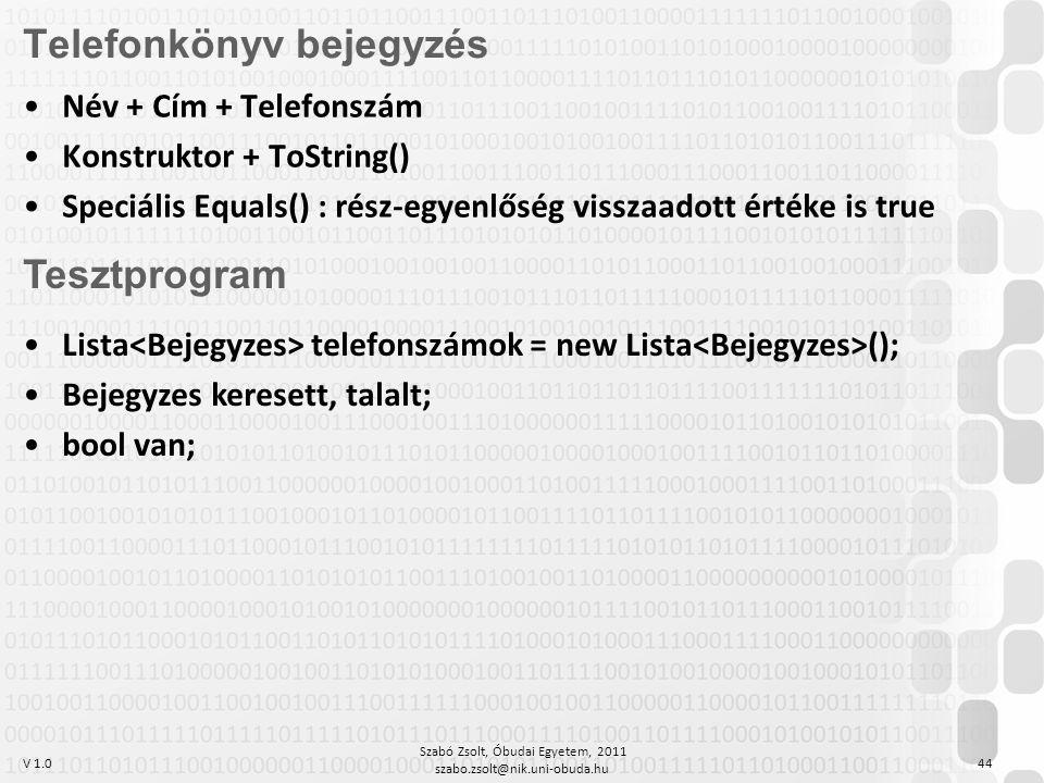 V 1.0 Szabó Zsolt, Óbudai Egyetem, 2011 szabo.zsolt@nik.uni-obuda.hu 44 Telefonkönyv bejegyzés Név + Cím + Telefonszám Konstruktor + ToString() Speciális Equals() : rész-egyenlőség visszaadott értéke is true Tesztprogram Lista telefonszámok = new Lista (); Bejegyzes keresett, talalt; bool van;