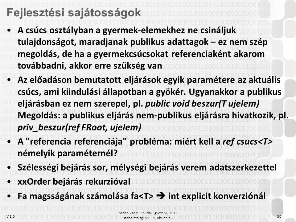 V 1.0 Szabó Zsolt, Óbudai Egyetem, 2011 szabo.zsolt@nik.uni-obuda.hu 50 Fejlesztési sajátosságok A csúcs osztályban a gyermek-elemekhez ne csináljuk tulajdonságot, maradjanak publikus adattagok – ez nem szép megoldás, de ha a gyermekcsúcsokat referenciaként akarom továbbadni, akkor erre szükség van Az előadáson bemutatott eljárások egyik paramétere az aktuális csúcs, ami kiindulási állapotban a gyökér.