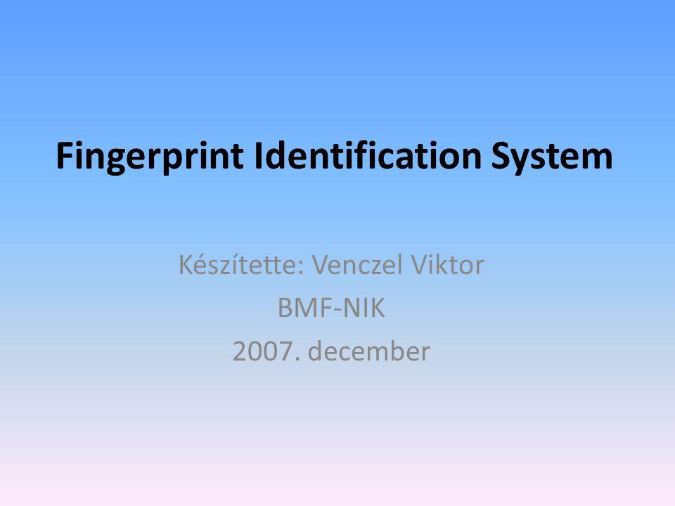 Fingerprint Identification System Készítette: Venczel Viktor BMF-NIK 2007. december