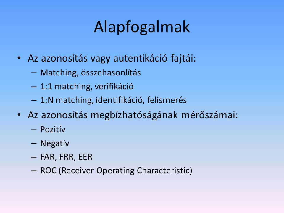 Alapfogalmak Az azonosítás vagy autentikáció fajtái: – Matching, összehasonlítás – 1:1 matching, verifikáció – 1:N matching, identifikáció, felismerés