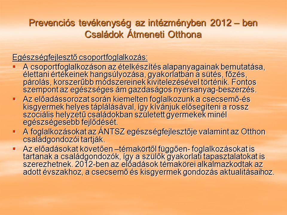 Prevenciós tevékenység az intézményben 2012 – ben Családok Átmeneti Otthona Egészségfejlesztő csoportfoglalkozás:  A csoportfoglalkozáson az ételkész