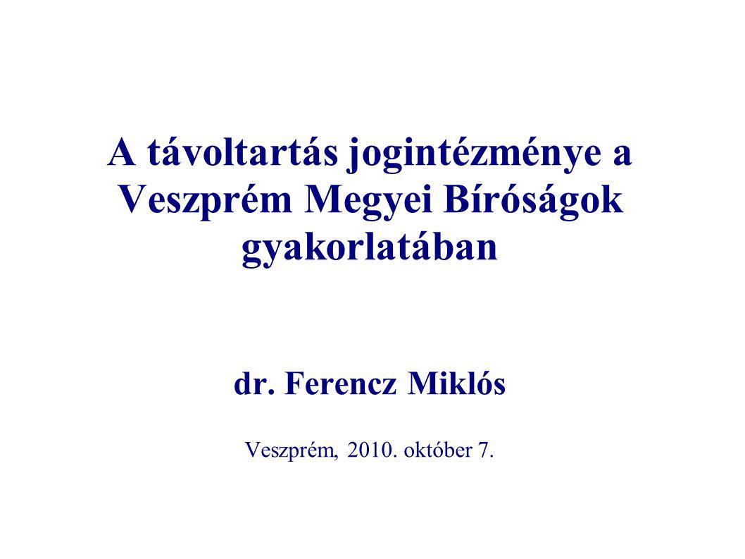 A távoltartás jogintézménye a Veszprém Megyei Bíróságok gyakorlatában dr. Ferencz Miklós Veszprém, 2010. október 7.