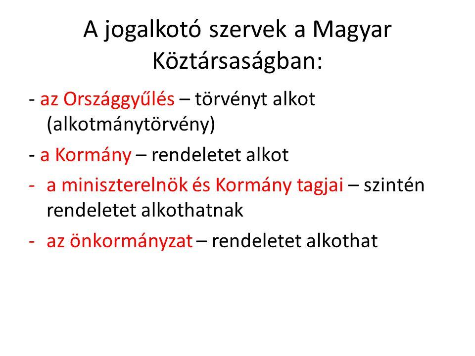 A jogalkotó szervek a Magyar Köztársaságban: - az Országgyűlés – törvényt alkot (alkotmánytörvény) - a Kormány – rendeletet alkot -a miniszterelnök és