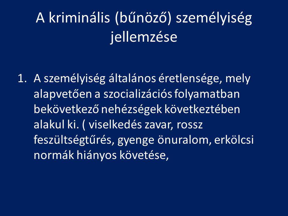 A kriminális (bűnöző) személyiség jellemzése 1.A személyiség általános éretlensége, mely alapvetően a szocializációs folyamatban bekövetkező nehézségek következtében alakul ki.