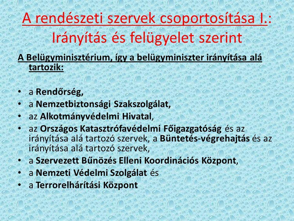 A rendészeti szervek csoportosítása I.: Irányítás és felügyelet szerint A Belügyminisztérium, így a belügyminiszter irányítása alá tartozik: a Rendőrs