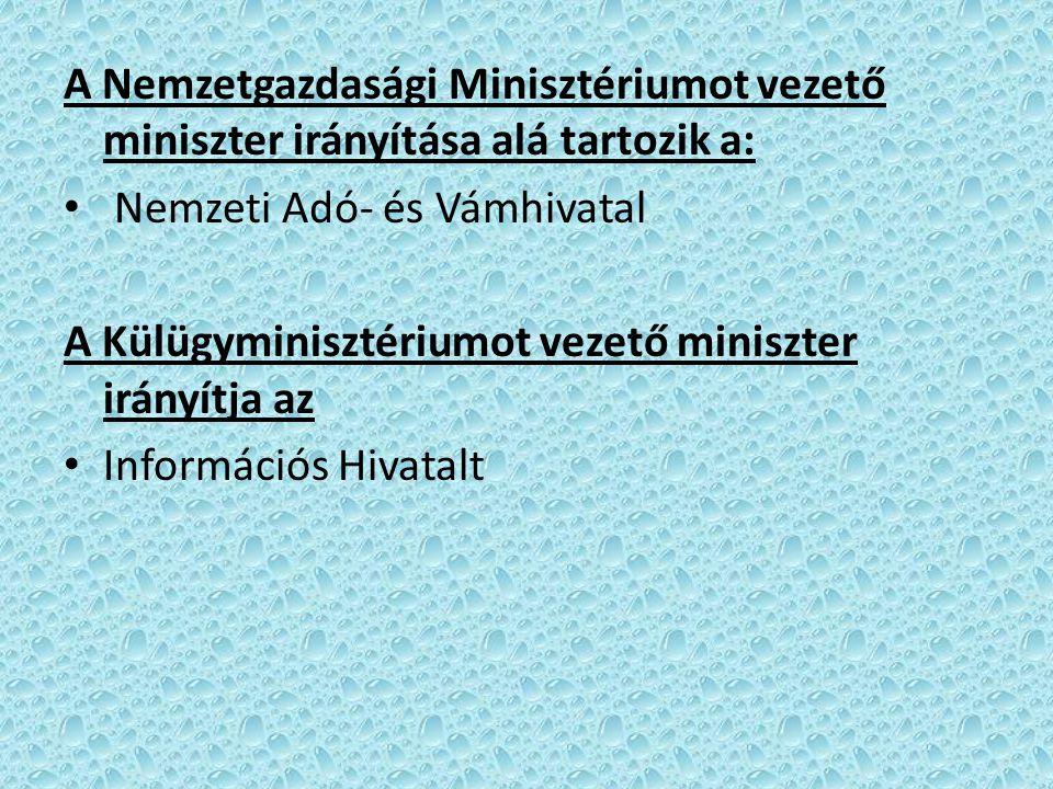 A Nemzetgazdasági Minisztériumot vezető miniszter irányítása alá tartozik a: Nemzeti Adó- és Vámhivatal A Külügyminisztériumot vezető miniszter irányítja az Információs Hivatalt