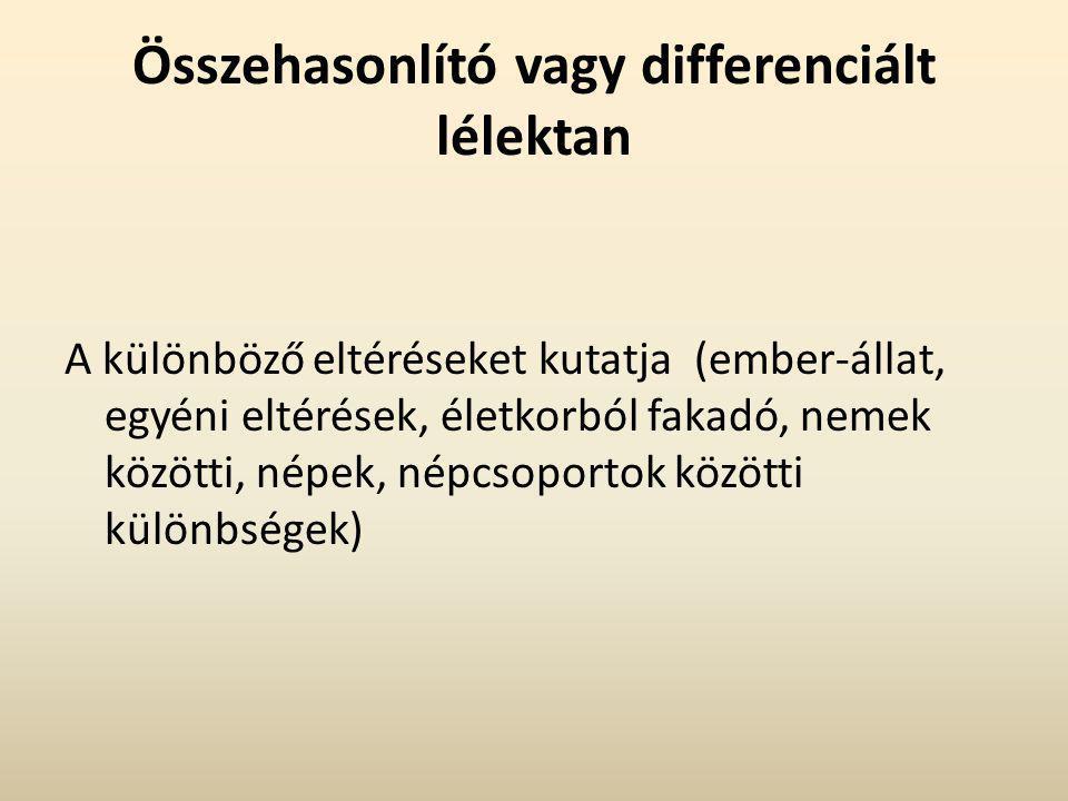 Összehasonlító vagy differenciált lélektan A különböző eltéréseket kutatja (ember-állat, egyéni eltérések, életkorból fakadó, nemek közötti, népek, népcsoportok közötti különbségek)