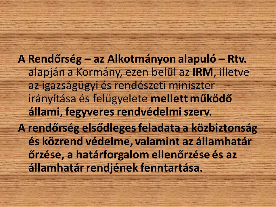 A Rendőrség – az Alkotmányon alapuló – Rtv. alapján a Kormány, ezen belül az IRM, illetve az igazságügyi és rendészeti miniszter irányítása és felügye