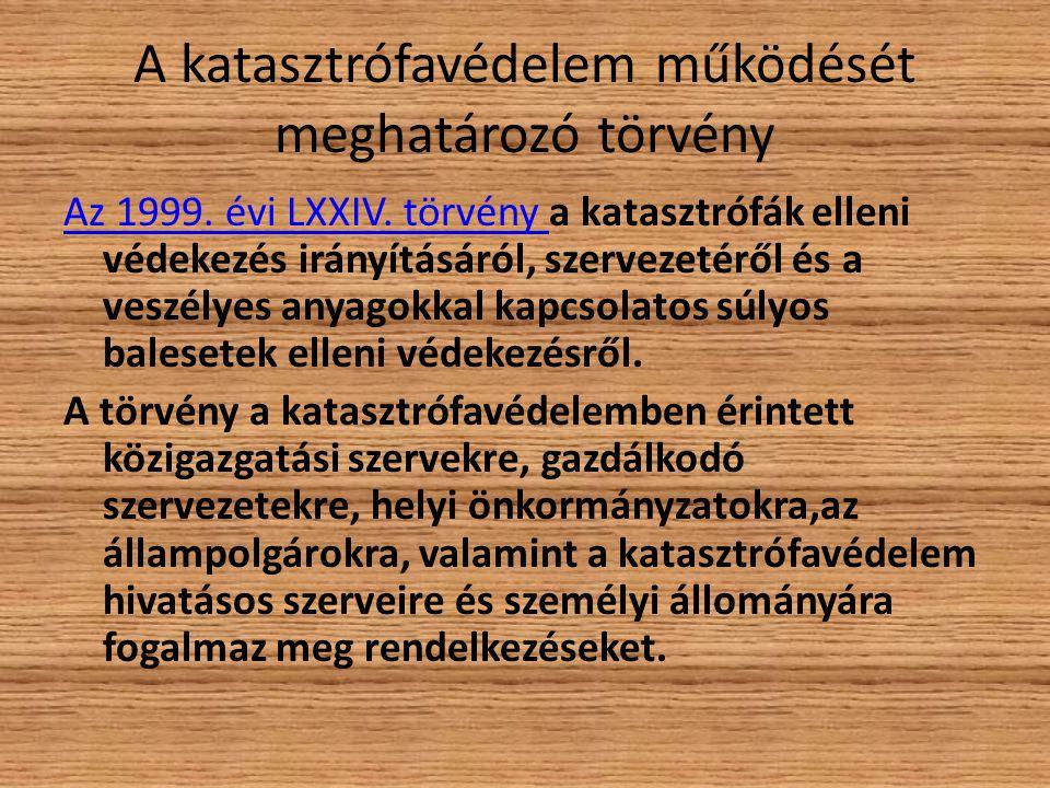 A katasztrófavédelem működését meghatározó törvény Az 1999. évi LXXIV. törvény Az 1999. évi LXXIV. törvény a katasztrófák elleni védekezés irányításár