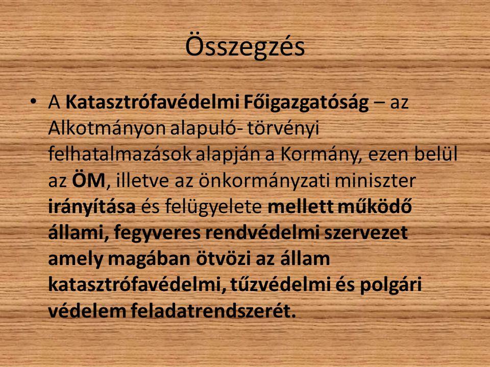 Összegzés A Katasztrófavédelmi Főigazgatóság – az Alkotmányon alapuló- törvényi felhatalmazások alapján a Kormány, ezen belül az ÖM, illetve az önkorm