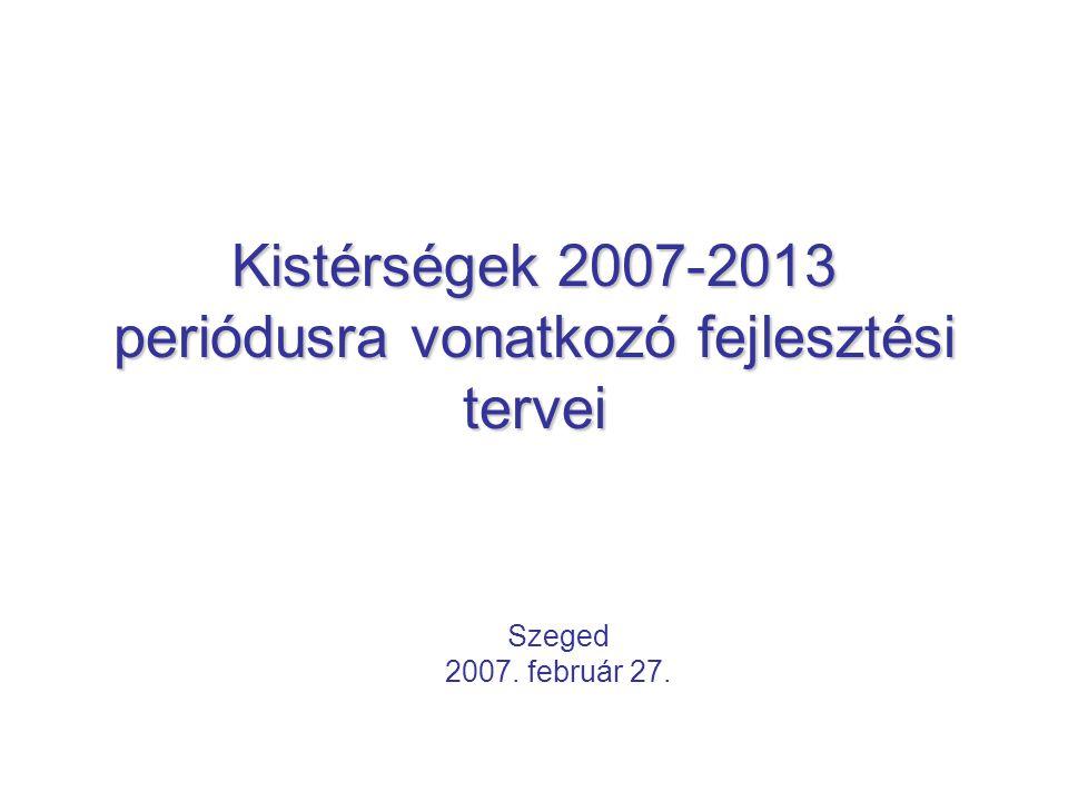Kistérségek 2007-2013 periódusra vonatkozó fejlesztési tervei Szeged 2007. február 27.