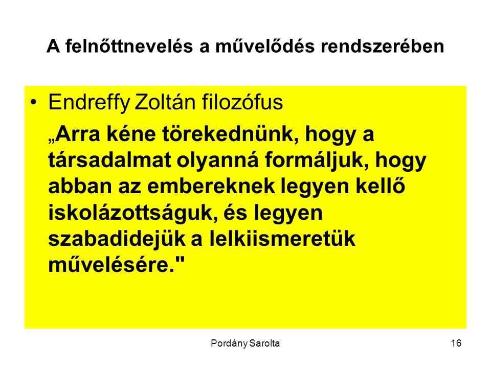 """Pordány Sarolta16 A felnőttnevelés a művelődés rendszerében Endreffy Zoltán filozófus """"Arra kéne törekednünk, hogy a társadalmat olyanná formáljuk, hogy abban az embereknek legyen kellő iskolázottságuk, és legyen szabadidejük a lelkiismeretük művelésére."""
