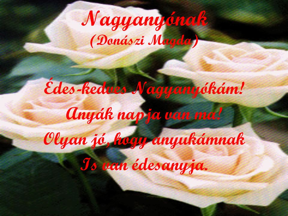 Ahány virág van a réten Számlálj Te is annyit évben, S mint a virág maradj vidám És fiatal ÉDESANYÁM!