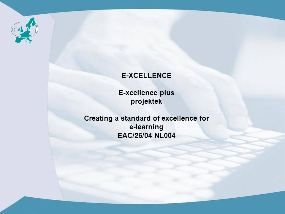 E-XCELLENCE E-xcellence plus projektek Creating a standard of excellence for e-learning EAC/26/04 NL004