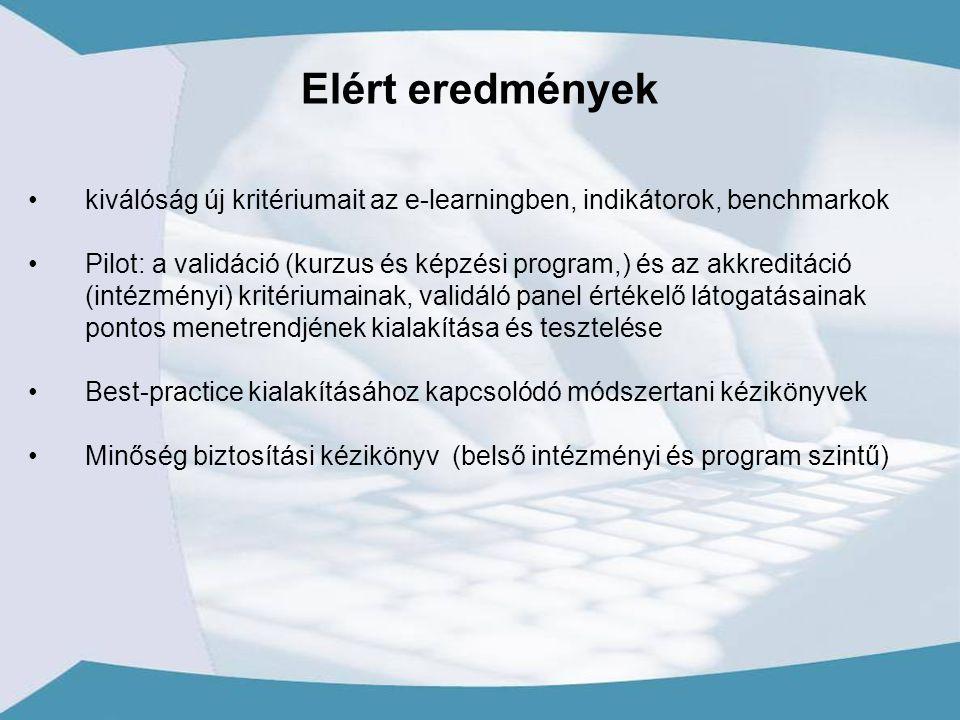 kiválóság új kritériumait az e-learningben, indikátorok, benchmarkok Pilot: a validáció (kurzus és képzési program,) és az akkreditáció (intézményi) kritériumainak, validáló panel értékelő látogatásainak pontos menetrendjének kialakítása és tesztelése Best-practice kialakításához kapcsolódó módszertani kézikönyvek Minőség biztosítási kézikönyv (belső intézményi és program szintű) Elért eredmények