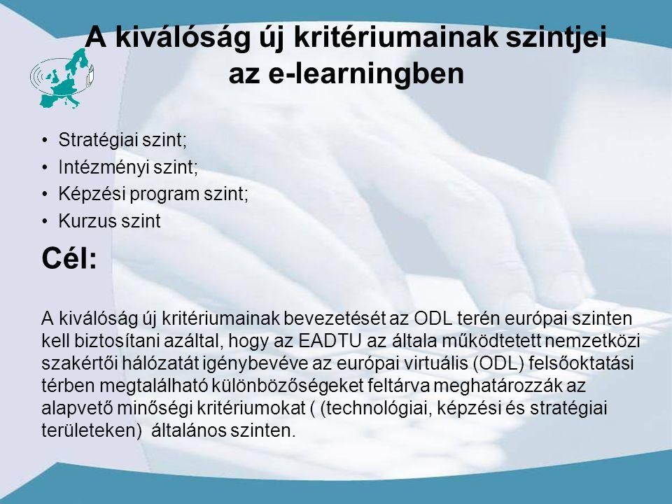 A kiválóság új kritériumainak szintjei az e-learningben Stratégiai szint; Intézményi szint; Képzési program szint; Kurzus szint Cél: A kiválóság új kritériumainak bevezetését az ODL terén európai szinten kell biztosítani azáltal, hogy az EADTU az általa működtetett nemzetközi szakértői hálózatát igénybevéve az európai virtuális (ODL) felsőoktatási térben megtalálható különbözőségeket feltárva meghatározzák az alapvető minőségi kritériumokat ( (technológiai, képzési és stratégiai területeken) általános szinten.