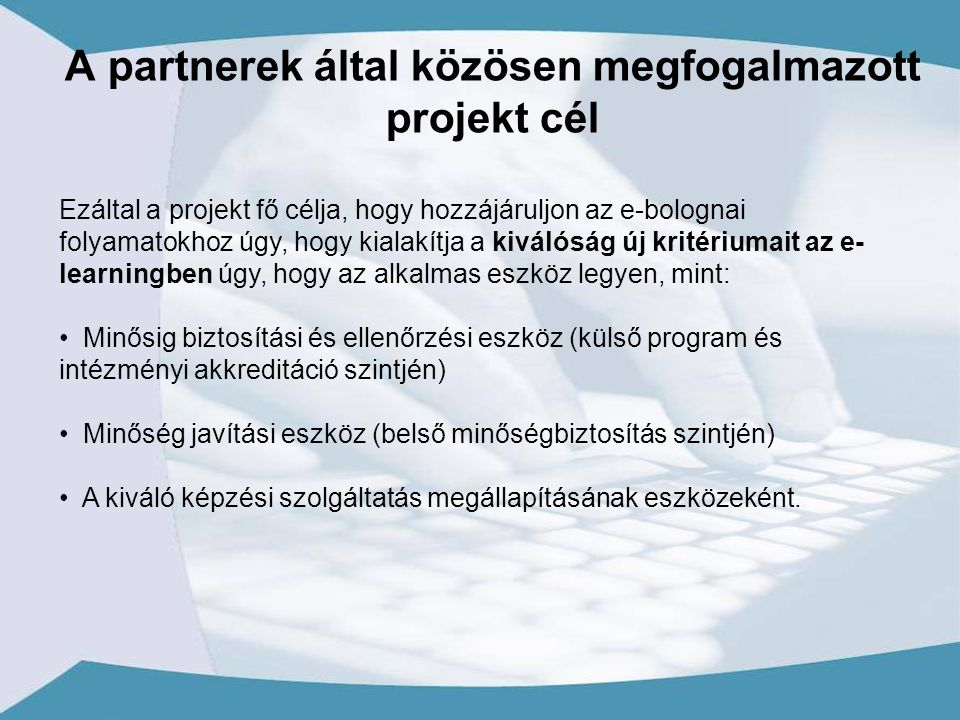 Ezáltal a projekt fő célja, hogy hozzájáruljon az e-bolognai folyamatokhoz úgy, hogy kialakítja a kiválóság új kritériumait az e- learningben úgy, hogy az alkalmas eszköz legyen, mint: Minősig biztosítási és ellenőrzési eszköz (külső program és intézményi akkreditáció szintjén) Minőség javítási eszköz (belső minőségbiztosítás szintjén) A kiváló képzési szolgáltatás megállapításának eszközeként.