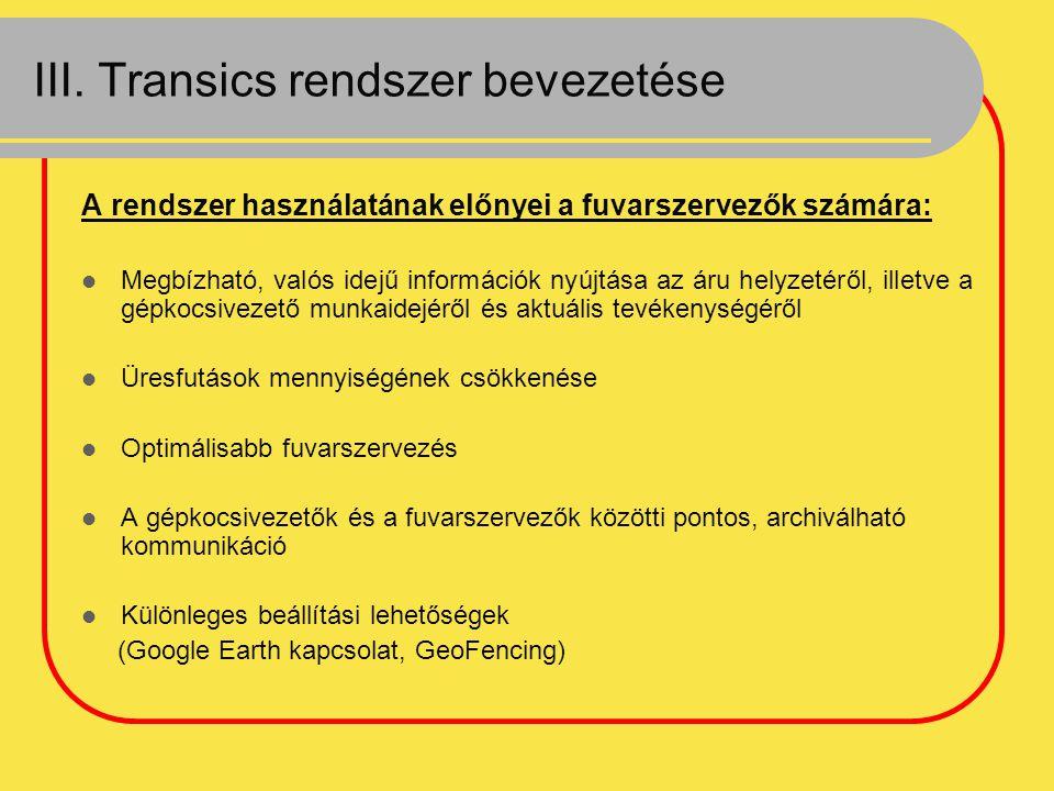 III. Transics rendszer bevezetése A rendszer használatának előnyei a fuvarszervezők számára: Megbízható, valós idejű információk nyújtása az áru helyz