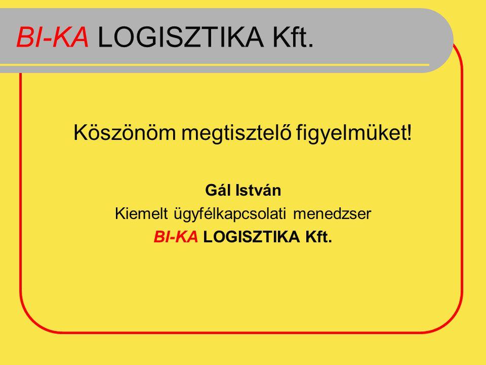 BI-KA LOGISZTIKA Kft. Köszönöm megtisztelő figyelmüket! Gál István Kiemelt ügyfélkapcsolati menedzser BI-KA LOGISZTIKA Kft.