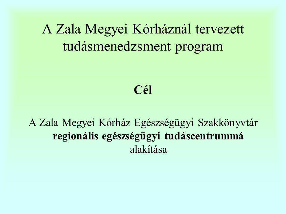 A Zala Megyei Kórháznál tervezett tudásmenedzsment program Feladatok  Szakirodalmi jegyzék elérhetővé tétele  Kórházi (később regionális) tudástérkép létrehozása  A kapcsolódó adat-és információbázisok létrehozása, rendszeres gondozása  A rendelkezésre álló könyvek, szaklapok rendszeresen frissített listája a kórházi intraneten, interneten  Szervezeti és működési szabályok, egyéb intézeti szintű dokumentumok (telefonkönyv)PDF állományban az intraneten