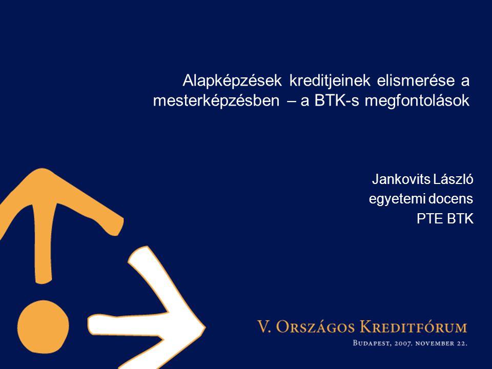 Alapképzések kreditjeinek elismerése a mesterképzésben – a BTK-s megfontolások Jankovits László egyetemi docens PTE BTK