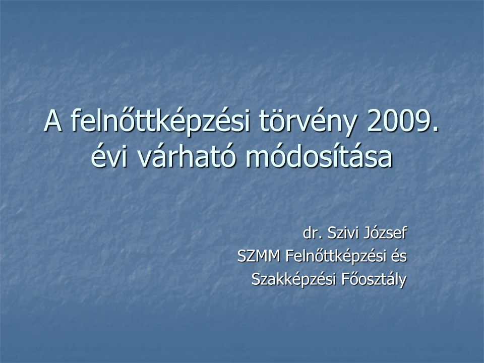 A felnőttképzési törvény 2009. évi várható módosítása dr. Szivi József SZMM Felnőttképzési és Szakképzési Főosztály