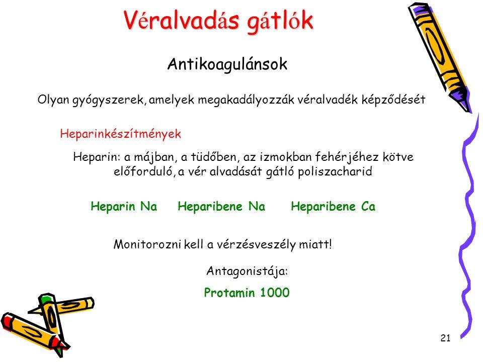 21 V é ralvad á s g á tl ó k Antikoagulánsok Olyan gyógyszerek, amelyek megakadályozzák véralvadék képződését Heparinkészítmények Heparin: a májban, a tüdőben, az izmokban fehérjéhez kötve előforduló, a vér alvadását gátló poliszacharid Heparin Na Heparibene Na Heparibene Ca Monitorozni kell a vérzésveszély miatt.
